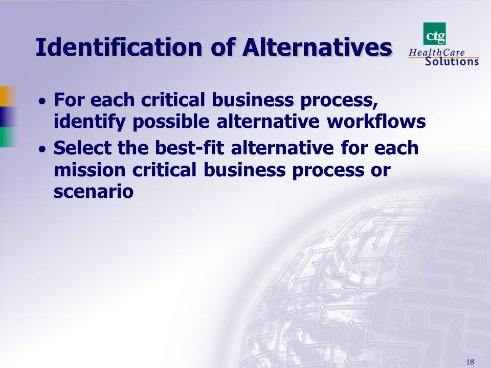 18 Identification of Alternatives For each critical business process, identify possible alternative workflows Select the best-fit alternative for each mission critical business process or scenario