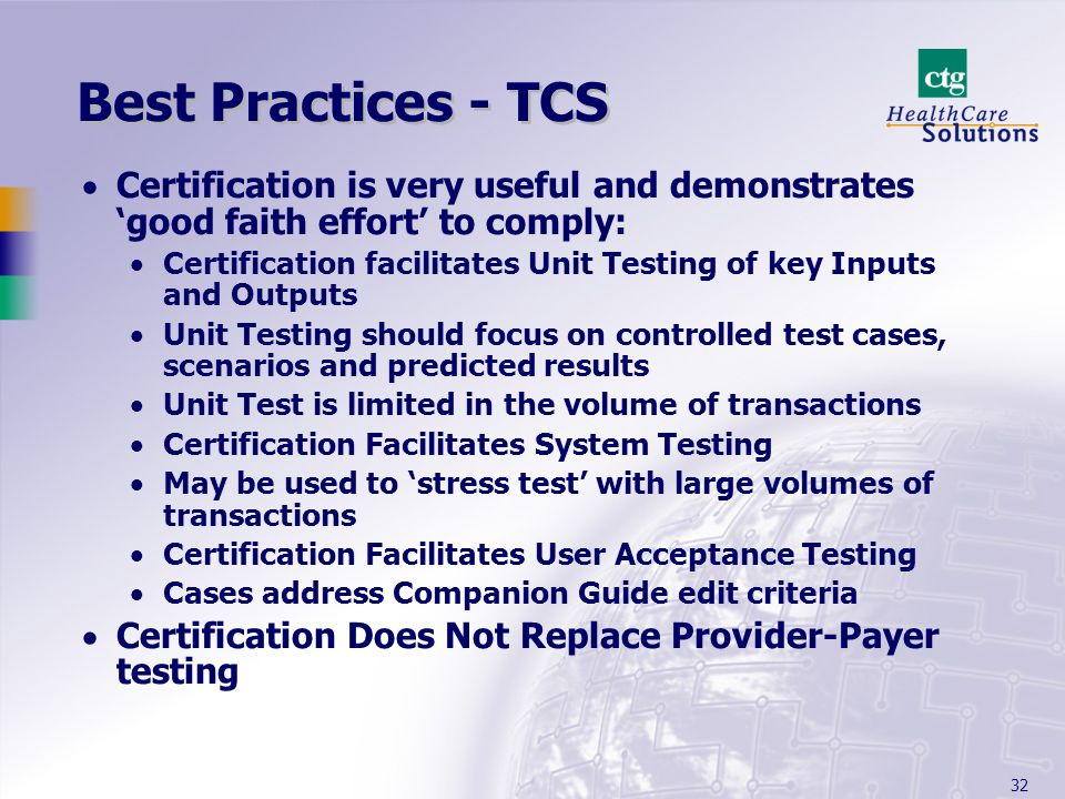 32 Best Practices - TCS Certification is very useful and demonstrates good faith effort to comply: Certification facilitates Unit Testing of key Inputs and Outputs Unit Testing should focus on controlled test cases, scenarios and predicted results Unit Test is limited in the volume of transactions Certification Facilitates System Testing May be used to stress test with large volumes of transactions Certification Facilitates User Acceptance Testing Cases address Companion Guide edit criteria Certification Does Not Replace Provider-Payer testing