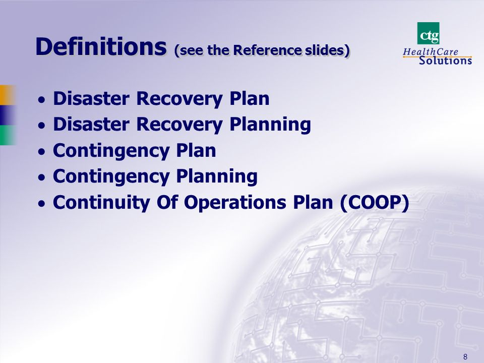 8 Definitions (see the Reference slides) Disaster Recovery Plan Disaster Recovery Planning Contingency Plan Contingency Planning Continuity Of Operations Plan (COOP)