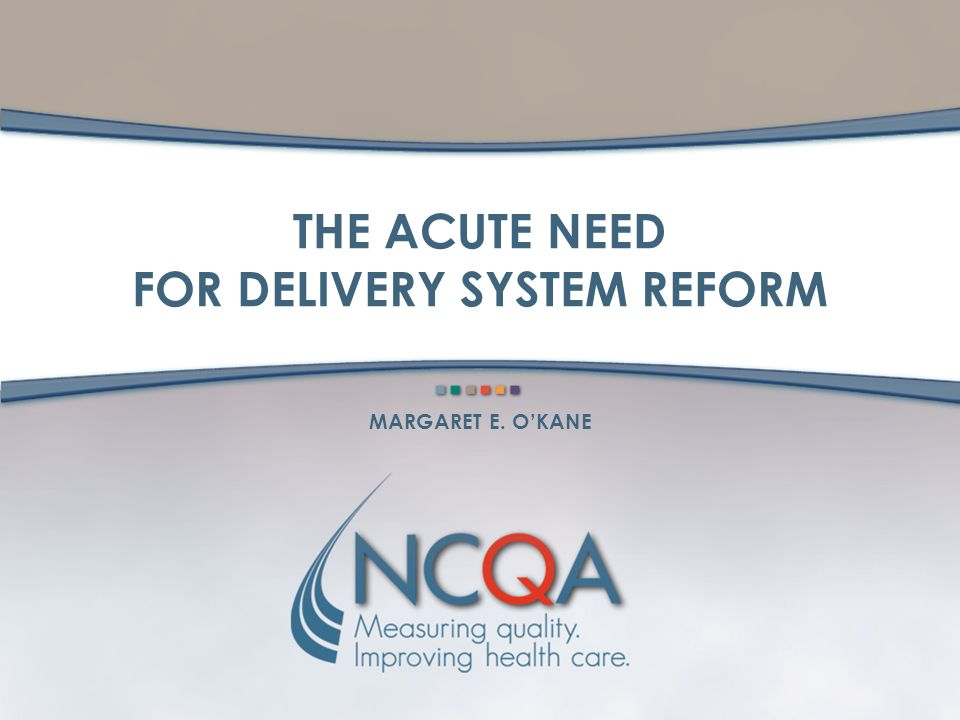 THE ACUTE NEED FOR DELIVERY SYSTEM REFORM MARGARET E. OKANE