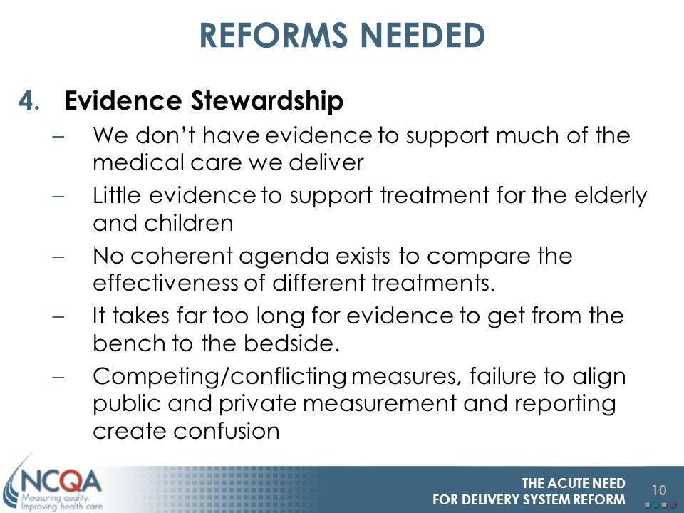 10 THE ACUTE NEED FOR DELIVERY SYSTEM REFORM REFORMS NEEDED 4.Evidence Stewardship –We dont have evidence to support much of the medical care we deliver –Little evidence to support treatment for the elderly and children –No coherent agenda exists to compare the effectiveness of different treatments.