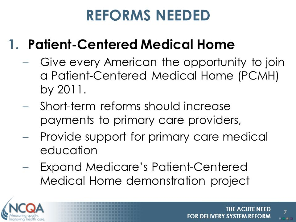 7 REFORMS NEEDED 1.Patient-Centered Medical Home –Give every American the opportunity to join a Patient-Centered Medical Home (PCMH) by 2011.