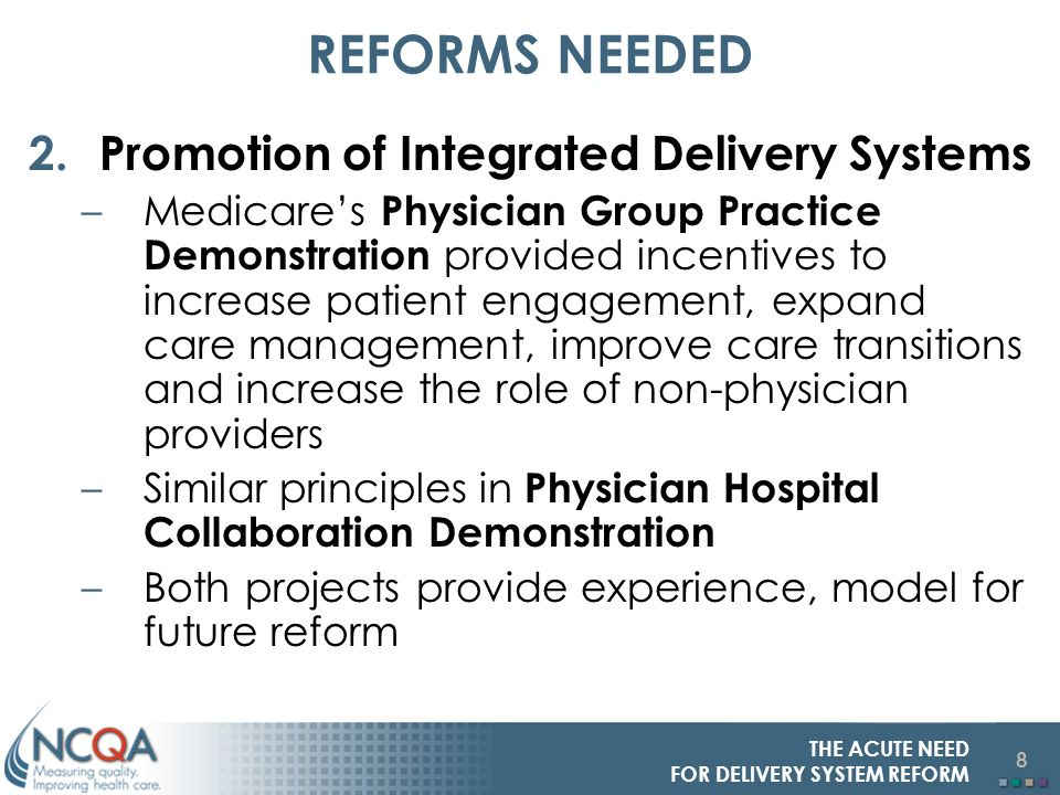 8 THE ACUTE NEED FOR DELIVERY SYSTEM REFORM REFORMS NEEDED 2.Promotion of Integrated Delivery Systems –Medicares Physician Group Practice Demonstration provided incentives to increase patient engagement, expand care management, improve care transitions and increase the role of non-physician providers –Similar principles in Physician Hospital Collaboration Demonstration –Both projects provide experience, model for future reform