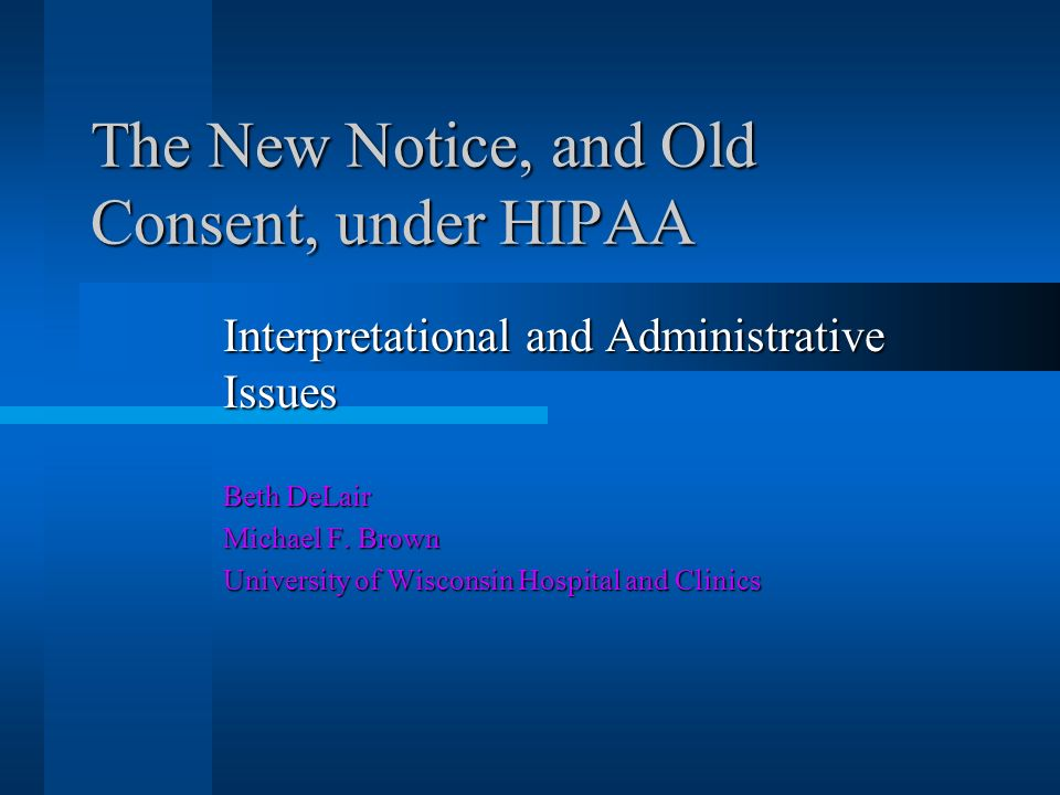 The New Notice, and Old Consent, under HIPAA Interpretational and Administrative Issues Beth DeLair Michael F.