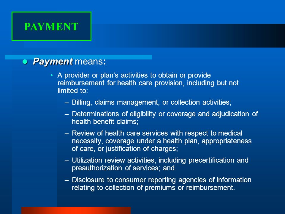 Payment Payment means: A provider or plans activities to obtain or provide reimbursement for health care provision, including but not limited to: –Billing, claims management, or collection activities; –Determinations of eligibility or coverage and adjudication of health benefit claims; –Review of health care services with respect to medical necessity, coverage under a health plan, appropriateness of care, or justification of charges; –Utilization review activities, including precertification and preauthorization of services; and –Disclosure to consumer reporting agencies of information relating to collection of premiums or reimbursement.