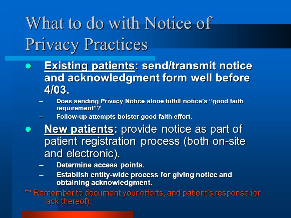What to do with Notice of Privacy Practices Existing patients: send/transmit notice and acknowledgment form well before 4/03.