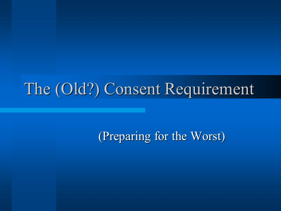 The (Old ) Consent Requirement (Preparing for the Worst)