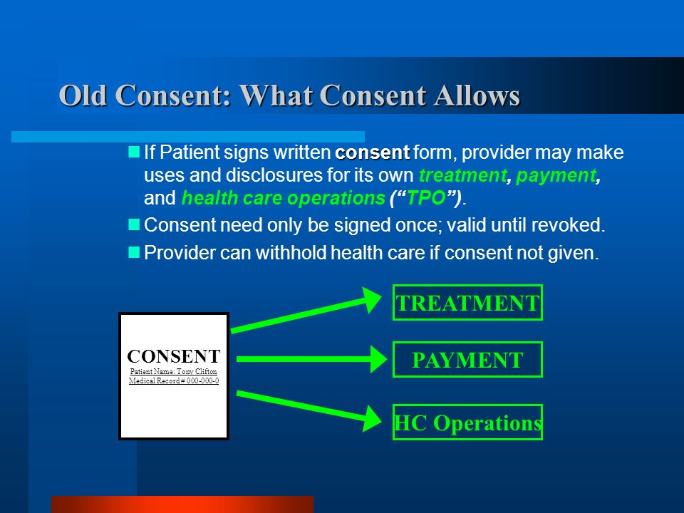 Old Consent: What Consent Allows consent If Patient signs written consent form, provider may make uses and disclosures for its own treatment, payment, and health care operations (TPO).