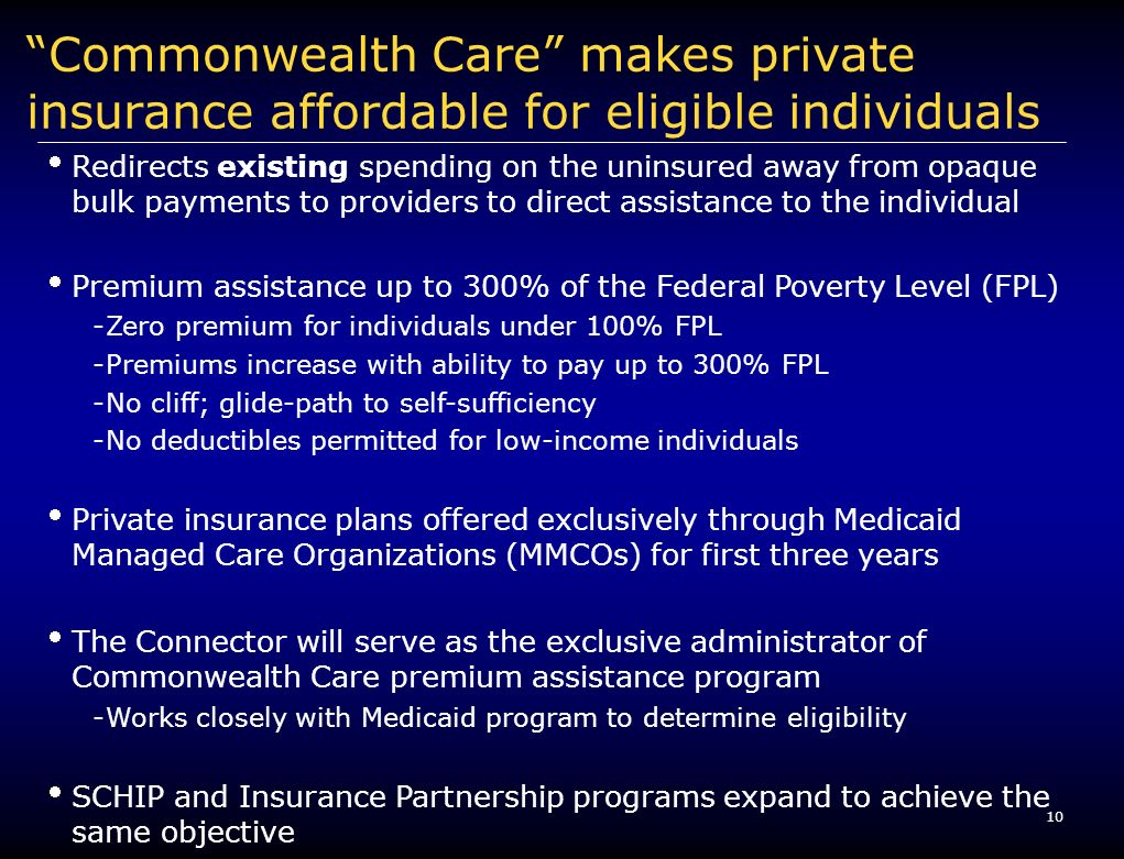 10 Commonwealth Care makes private insurance affordable for eligible individuals Redirects existing spending on the uninsured away from opaque bulk payments to providers to direct assistance to the individual Premium assistance up to 300% of the Federal Poverty Level (FPL) -Zero premium for individuals under 100% FPL -Premiums increase with ability to pay up to 300% FPL -No cliff; glide-path to self-sufficiency -No deductibles permitted for low-income individuals Private insurance plans offered exclusively through Medicaid Managed Care Organizations (MMCOs) for first three years The Connector will serve as the exclusive administrator of Commonwealth Care premium assistance program -Works closely with Medicaid program to determine eligibility SCHIP and Insurance Partnership programs expand to achieve the same objective