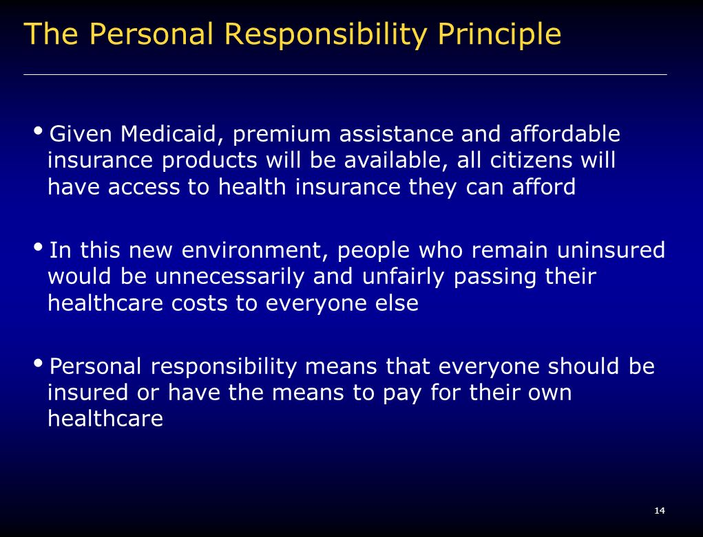 14 The Personal Responsibility Principle Given Medicaid, premium assistance and affordable insurance products will be available, all citizens will have access to health insurance they can afford In this new environment, people who remain uninsured would be unnecessarily and unfairly passing their healthcare costs to everyone else Personal responsibility means that everyone should be insured or have the means to pay for their own healthcare