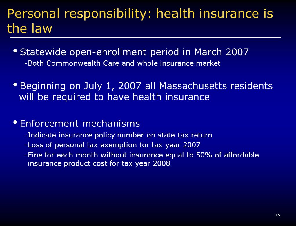 15 Personal responsibility: health insurance is the law Statewide open-enrollment period in March 2007 -Both Commonwealth Care and whole insurance market Beginning on July 1, 2007 all Massachusetts residents will be required to have health insurance Enforcement mechanisms -Indicate insurance policy number on state tax return -Loss of personal tax exemption for tax year 2007 -Fine for each month without insurance equal to 50% of affordable insurance product cost for tax year 2008
