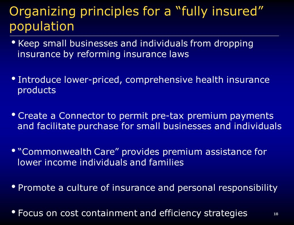 18 Organizing principles for a fully insured population Keep small businesses and individuals from dropping insurance by reforming insurance laws Introduce lower-priced, comprehensive health insurance products Create a Connector to permit pre-tax premium payments and facilitate purchase for small businesses and individuals Commonwealth Care provides premium assistance for lower income individuals and families Promote a culture of insurance and personal responsibility Focus on cost containment and efficiency strategies