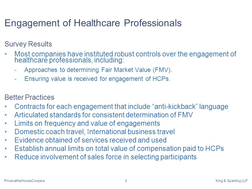 PricewatherhouseCoopersKing & Spalding LLP6 Engagement of Healthcare Professionals Survey Results Most companies have instituted robust controls over the engagement of healthcare professionals, including: -Approaches to determining Fair Market Value (FMV).