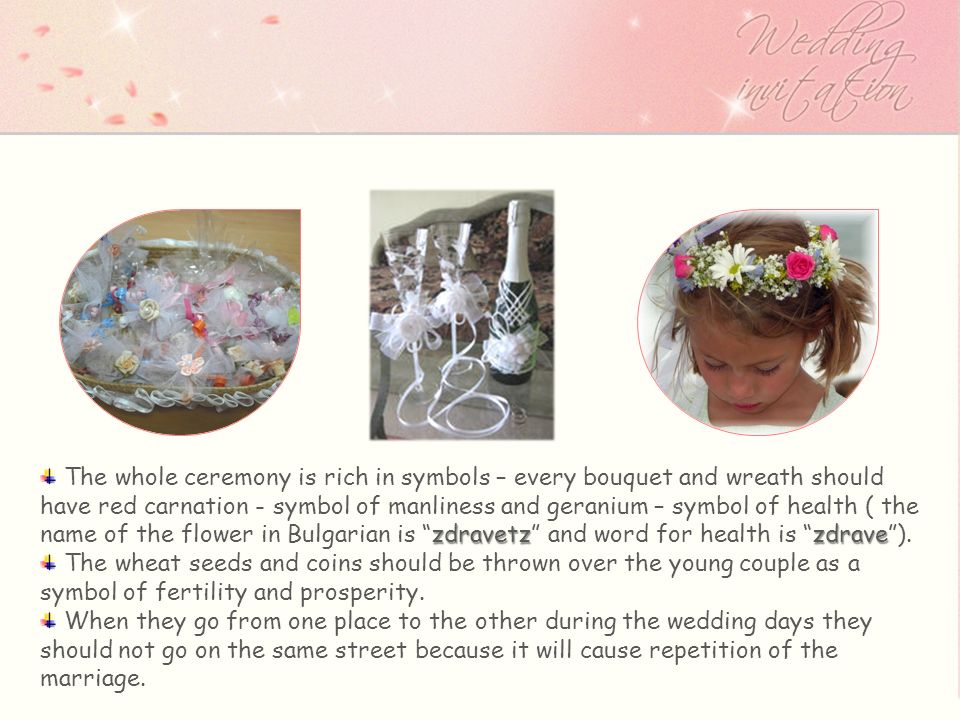 zdravetzzdrave The whole ceremony is rich in symbols – every bouquet and wreath should have red carnation - symbol of manliness and geranium – symbol of health ( the name of the flower in Bulgarian is zdravetz and word for health is zdrave).