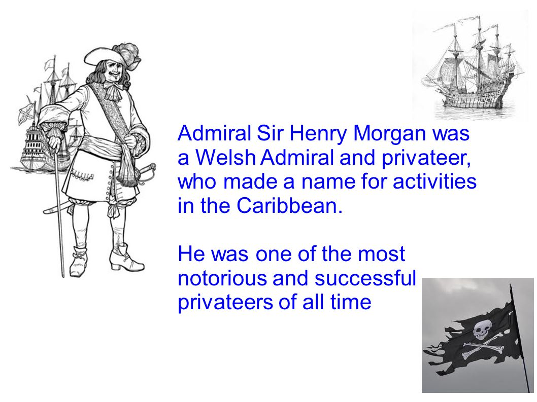 Admiral Sir Henry Morgan was a Welsh Admiral and privateer, who made a name for activities in the Caribbean.