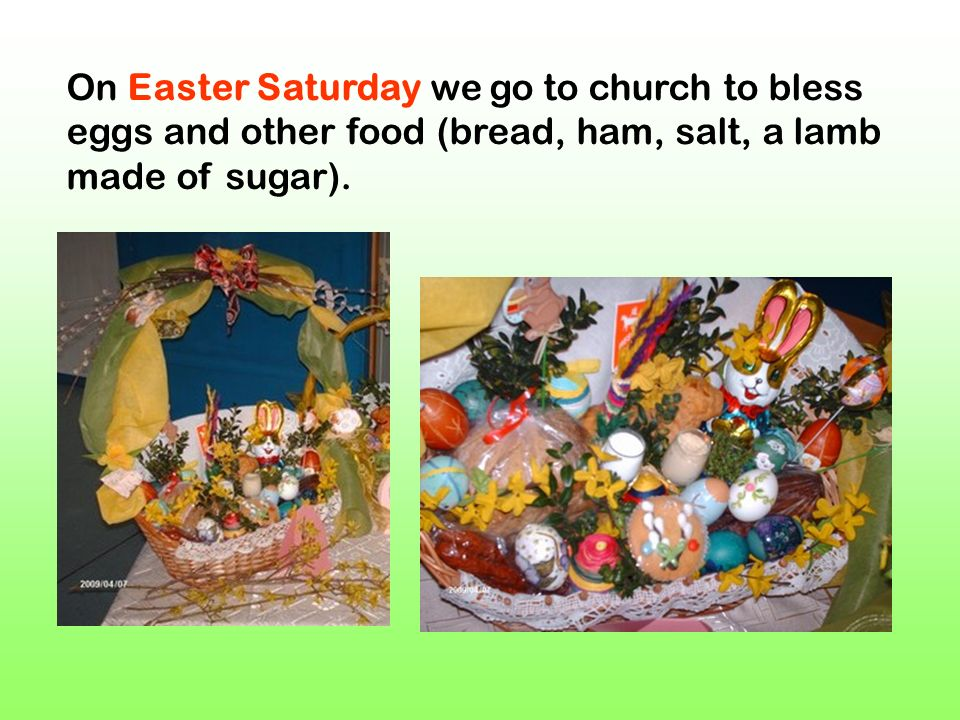 On Easter Saturday we go to church to bless eggs and other food (bread, ham, salt, a lamb made of sugar).