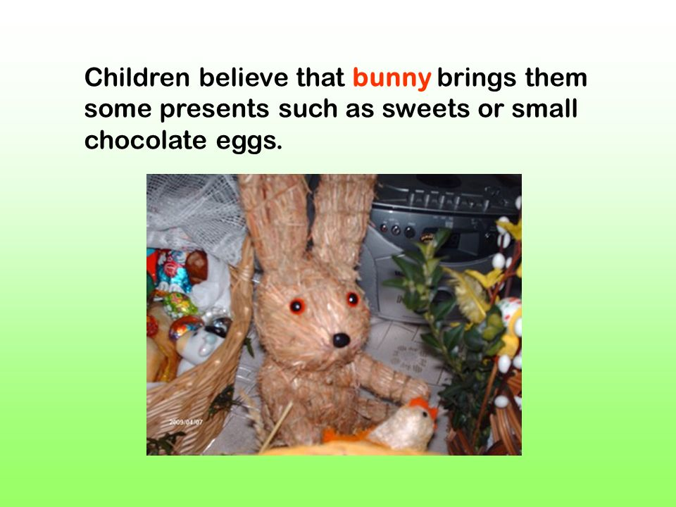Children believe that bunny brings them some presents such as sweets or small chocolate eggs.
