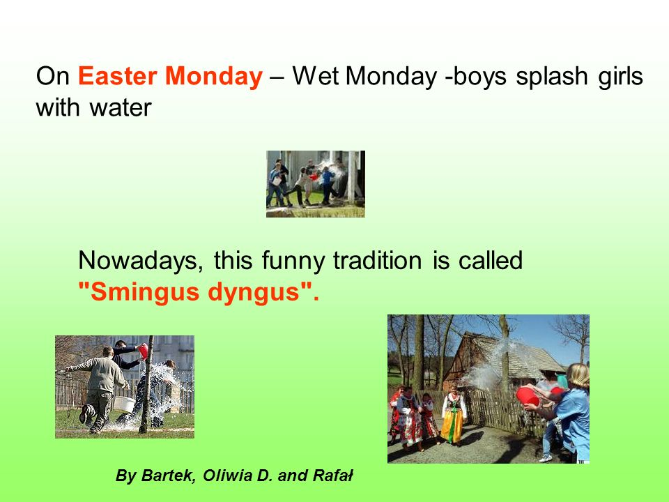 On Easter Monday – Wet Monday -boys splash girls with water Nowadays, this funny tradition is called Smingus dyngus .