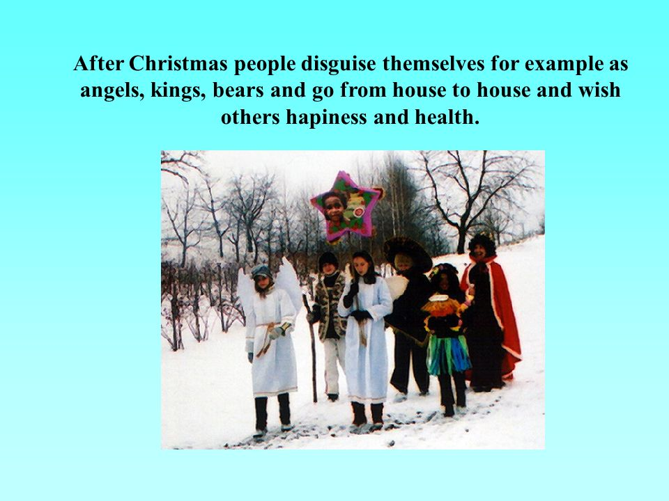 After Christmas people disguise themselves for example as angels, kings, bears and go from house to house and wish others hapiness and health.