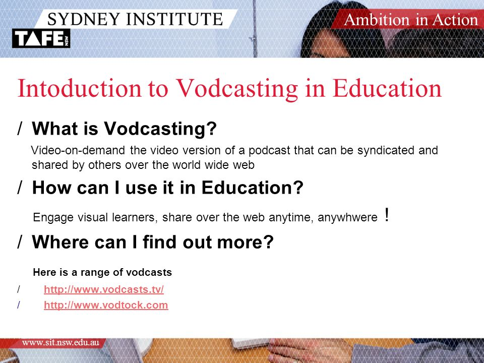 Ambition in Action www.sit.nsw.edu.au Intoduction to Vodcasting in Education /What is Vodcasting.