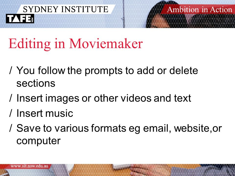 Ambition in Action www.sit.nsw.edu.au Editing in Moviemaker /You follow the prompts to add or delete sections /Insert images or other videos and text /Insert music /Save to various formats eg email, website,or computer