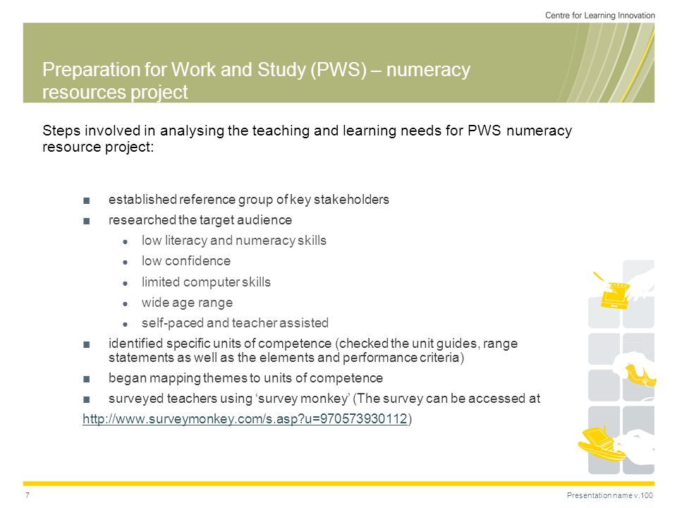 Presentation name v.1007 Preparation for Work and Study (PWS) – numeracy resources project Steps involved in analysing the teaching and learning needs for PWS numeracy resource project: established reference group of key stakeholders researched the target audience low literacy and numeracy skills low confidence limited computer skills wide age range self-paced and teacher assisted identified specific units of competence (checked the unit guides, range statements as well as the elements and performance criteria) began mapping themes to units of competence surveyed teachers using survey monkey (The survey can be accessed at   u= http://  u= )