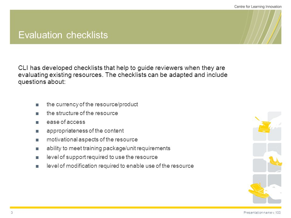 Presentation name v.1003 Evaluation checklists CLI has developed checklists that help to guide reviewers when they are evaluating existing resources.