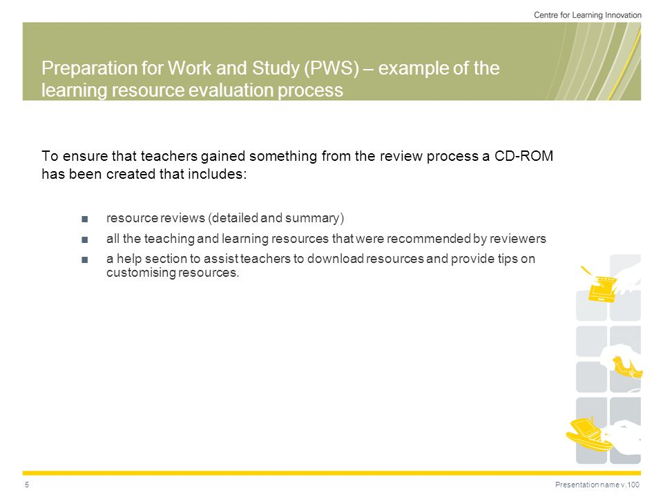 Presentation name v.1005 Preparation for Work and Study (PWS) – example of the learning resource evaluation process To ensure that teachers gained something from the review process a CD-ROM has been created that includes: resource reviews (detailed and summary) all the teaching and learning resources that were recommended by reviewers a help section to assist teachers to download resources and provide tips on customising resources.