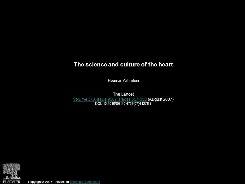 The science and culture of the heart Houman Ashrafian The Lancet Volume 370, Issue 9587, Pages 557-558Volume 370, Issue 9587, Pages 557-558 (August 2007) DOI: 10.1016/S0140-6736(07)61276-8 Copyright © 2007 Elsevier Ltd Terms and ConditionsTerms and Conditions