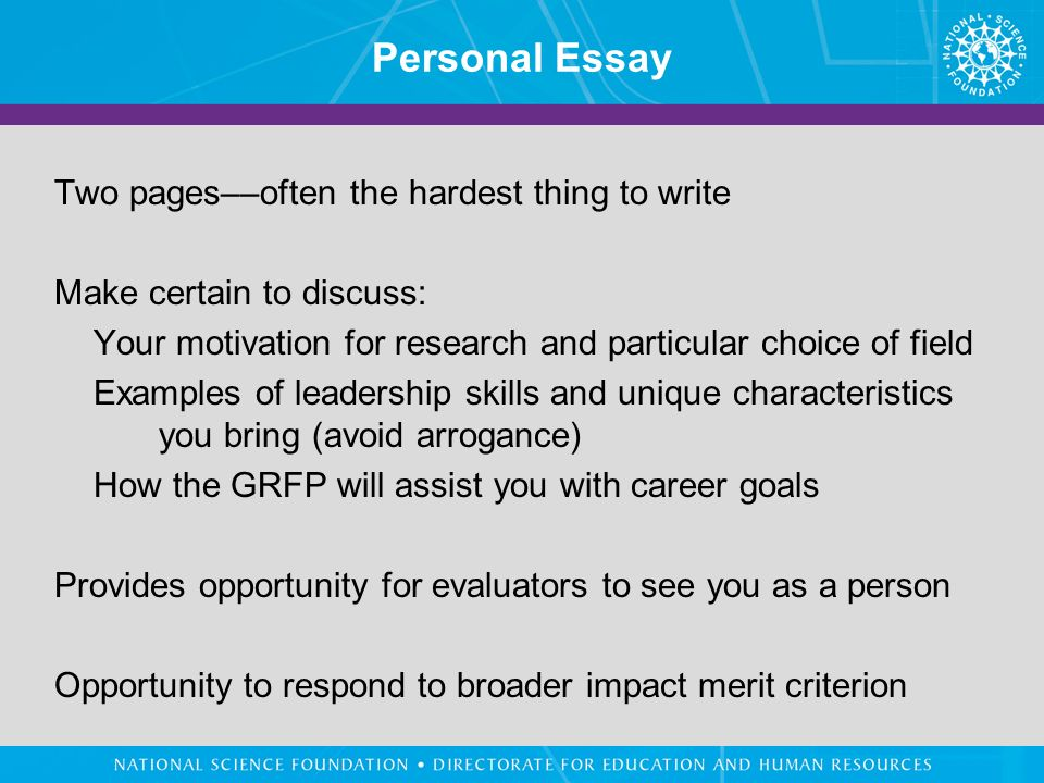 Personal Essay Two pages––often the hardest thing to write Make certain to discuss: Your motivation for research and particular choice of field Examples of leadership skills and unique characteristics you bring (avoid arrogance) How the GRFP will assist you with career goals Provides opportunity for evaluators to see you as a person Opportunity to respond to broader impact merit criterion