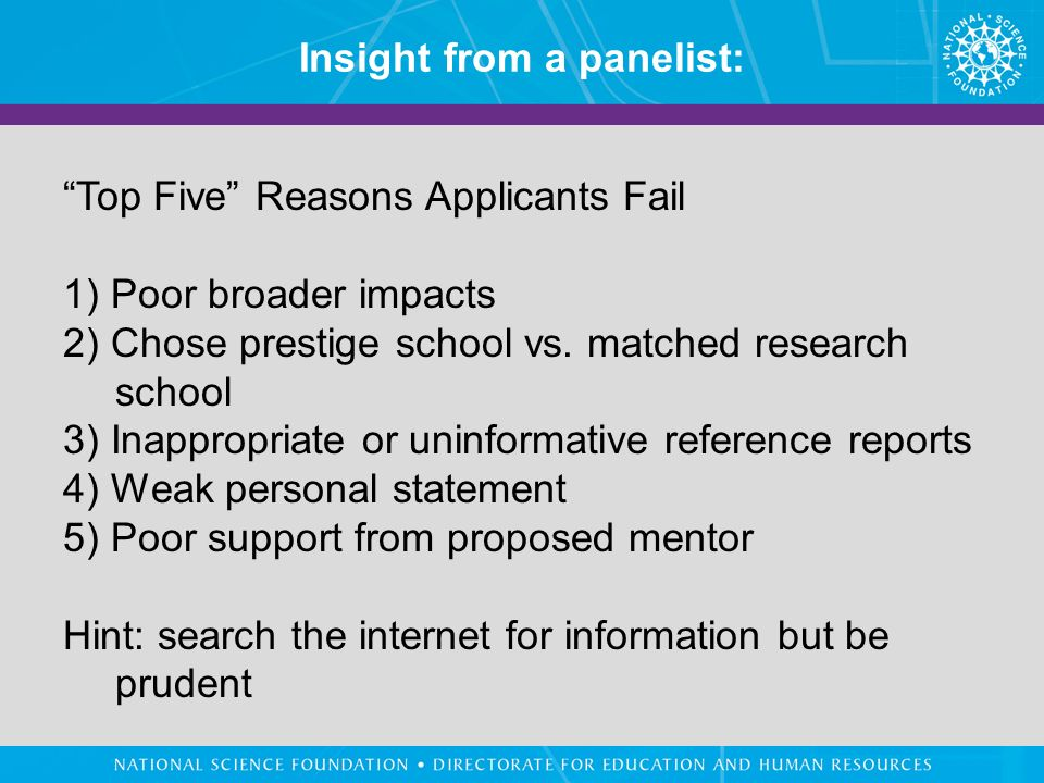 Insight from a panelist: Top Five Reasons Applicants Fail 1) Poor broader impacts 2) Chose prestige school vs.
