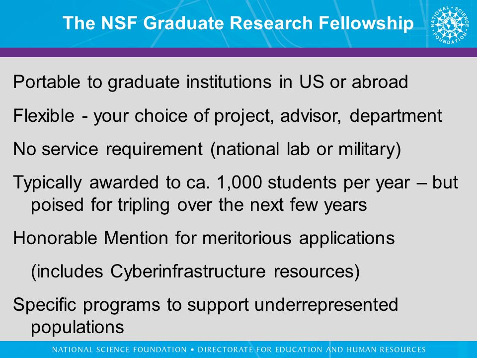 The NSF Graduate Research Fellowship Portable to graduate institutions in US or abroad Flexible - your choice of project, advisor, department No service requirement (national lab or military) Typically awarded to ca.