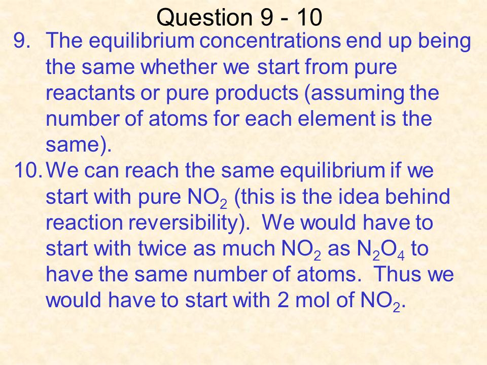 Question 9 - 10 9.The equilibrium concentrations end up being the same whether we start from pure reactants or pure products (assuming the number of atoms for each element is the same).