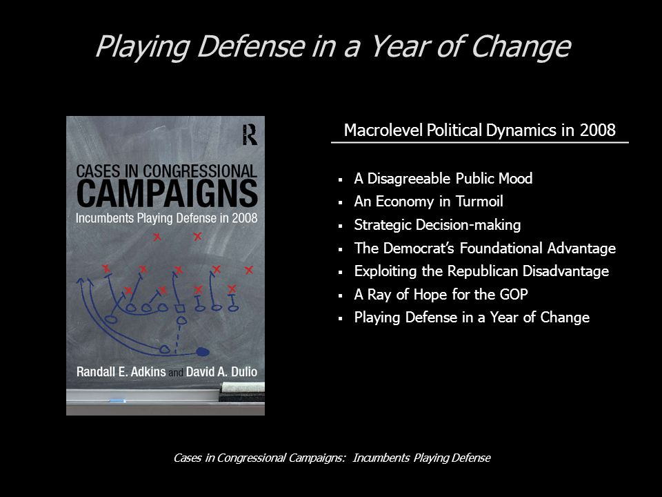 Cases in Congressional Campaigns: Incumbents Playing Defense Playing Defense in a Year of Change Macrolevel Political Dynamics in 2008 A Disagreeable Public Mood An Economy in Turmoil Strategic Decision-making The Democrats Foundational Advantage Exploiting the Republican Disadvantage A Ray of Hope for the GOP Playing Defense in a Year of Change