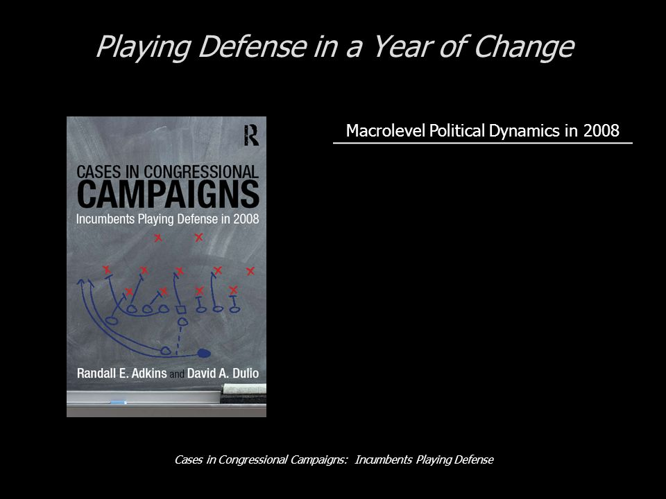 Cases in Congressional Campaigns: Incumbents Playing Defense Playing Defense in a Year of Change Macrolevel Political Dynamics in 2008