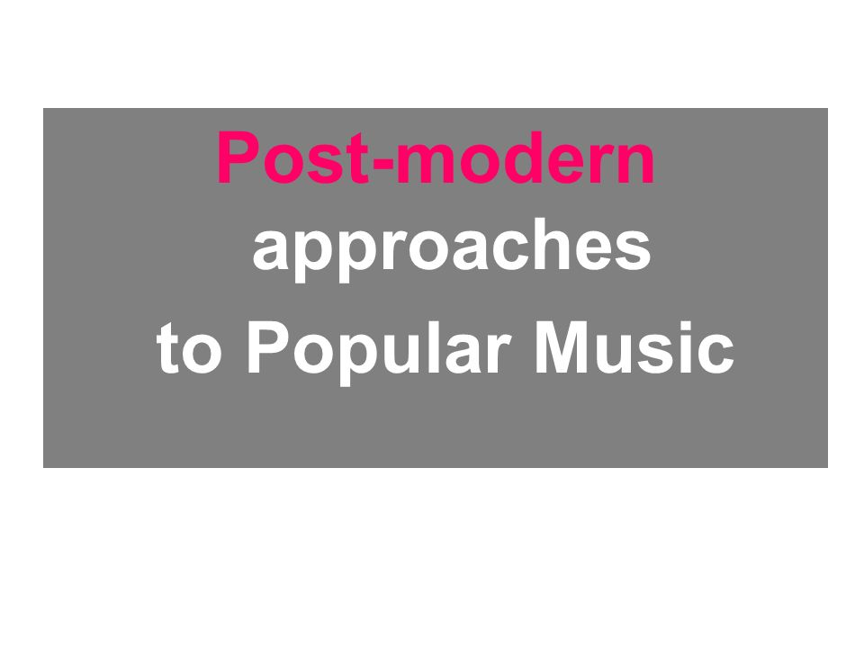 Post-modern approaches to Popular Music