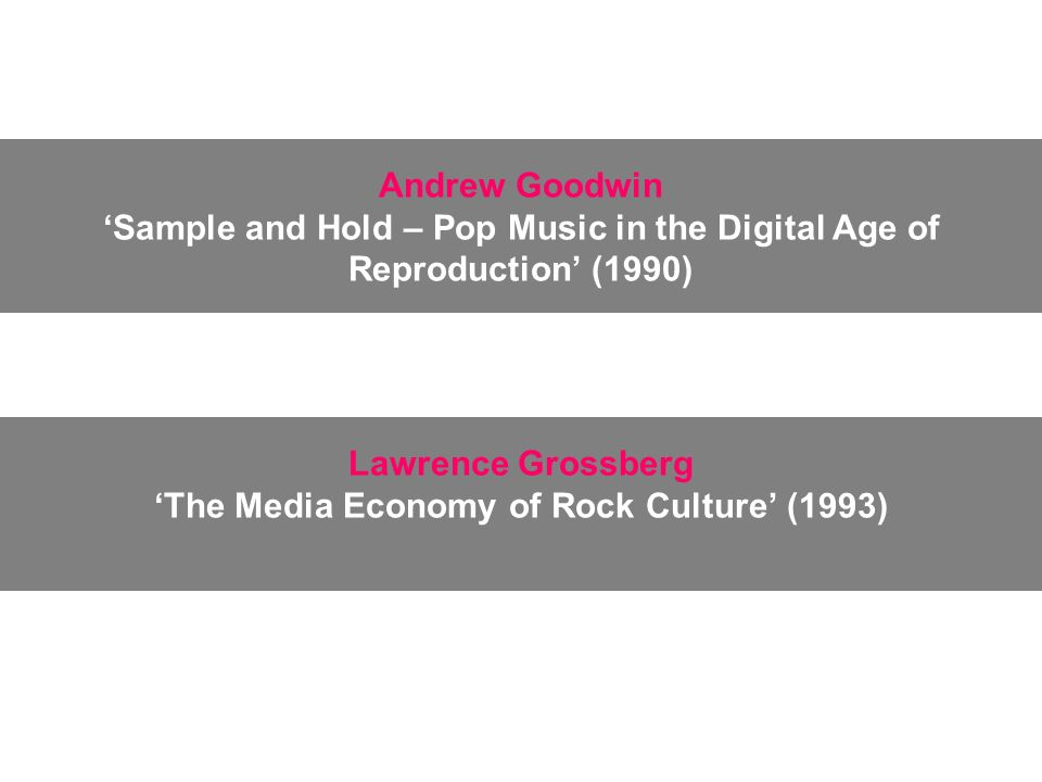 Lawrence Grossberg The Media Economy of Rock Culture (1993) Andrew Goodwin Sample and Hold – Pop Music in the Digital Age of Reproduction (1990)