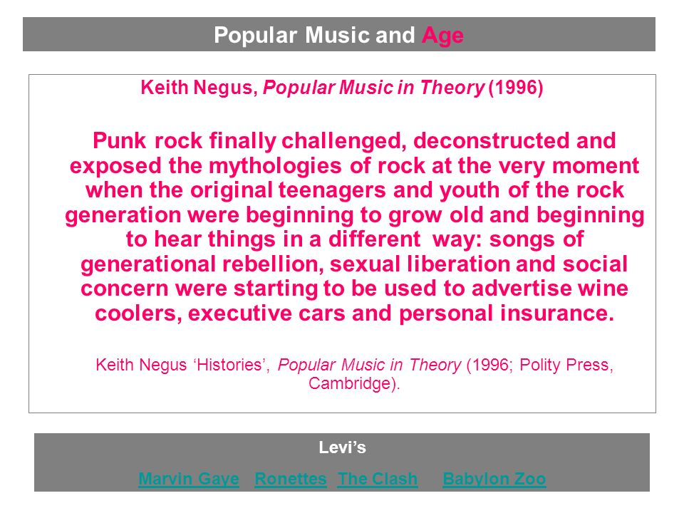 Keith Negus, Popular Music in Theory (1996) Punk rock finally challenged, deconstructed and exposed the mythologies of rock at the very moment when the original teenagers and youth of the rock generation were beginning to grow old and beginning to hear things in a different way: songs of generational rebellion, sexual liberation and social concern were starting to be used to advertise wine coolers, executive cars and personal insurance.
