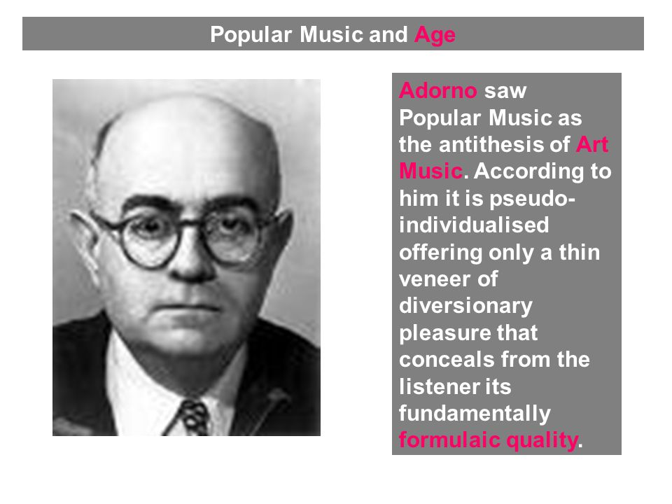 Adorno saw Popular Music as the antithesis of Art Music.