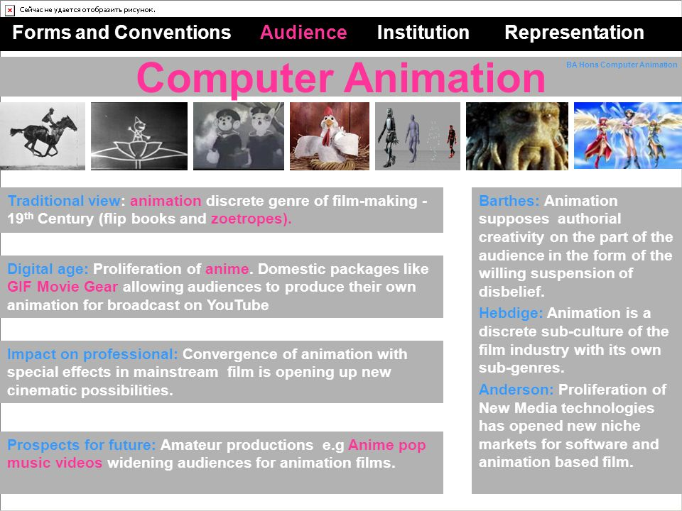 Computer Animation Forms and Conventions Audience Institution Representation Traditional view: animation discrete genre of film-making - 19 th Century (flip books and zoetropes).