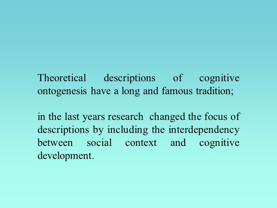 Theoretical descriptions of cognitive ontogenesis have a long and famous tradition; in the last years research changed the focus of descriptions by including the interdependency between social context and cognitive development.