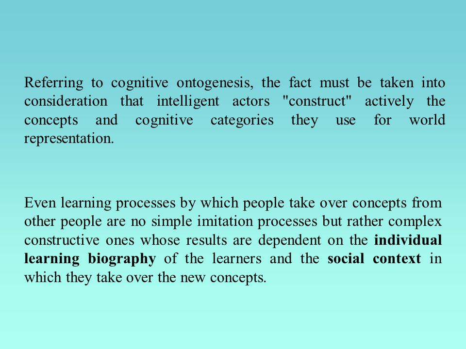Referring to cognitive ontogenesis, the fact must be taken into consideration that intelligent actors construct actively the concepts and cognitive categories they use for world representation.