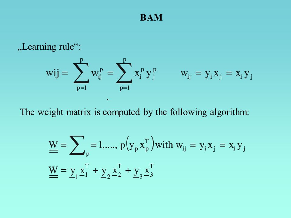 Learning rule: The weight matrix is computed by the following algorithm: BAM