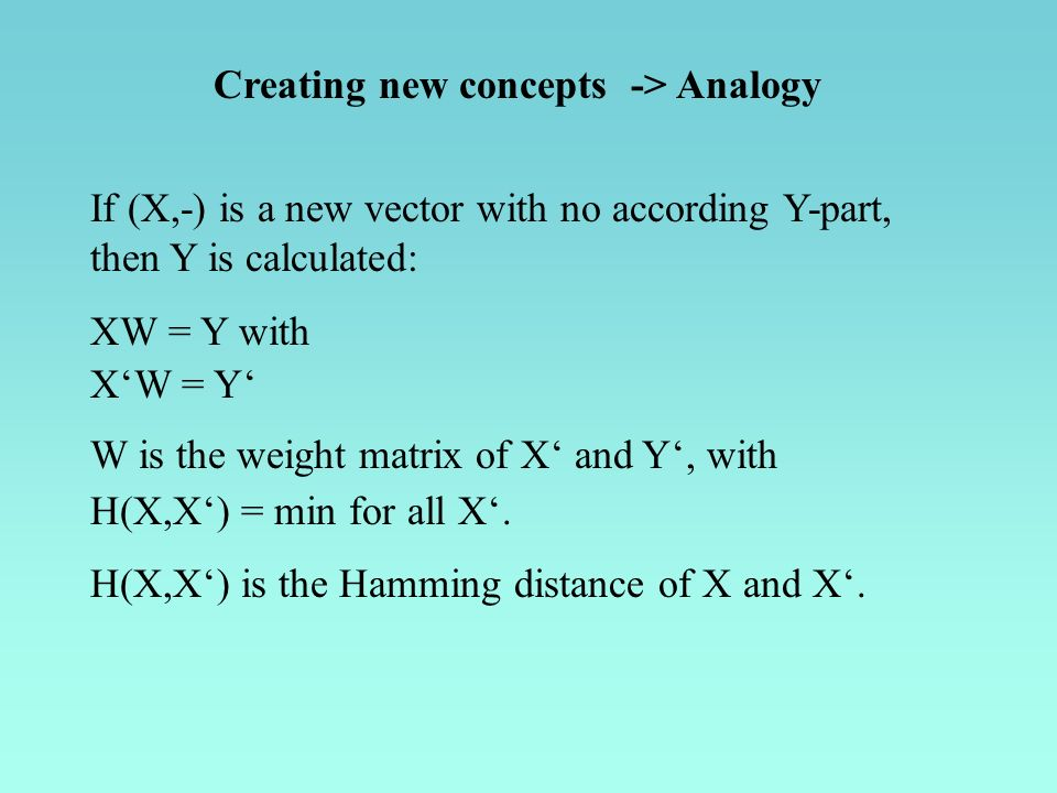 Creating new concepts -> Analogy If (X,-) is a new vector with no according Y-part, then Y is calculated: XW = Y with XW = Y W is the weight matrix of X and Y, with H(X,X) = min for all X.