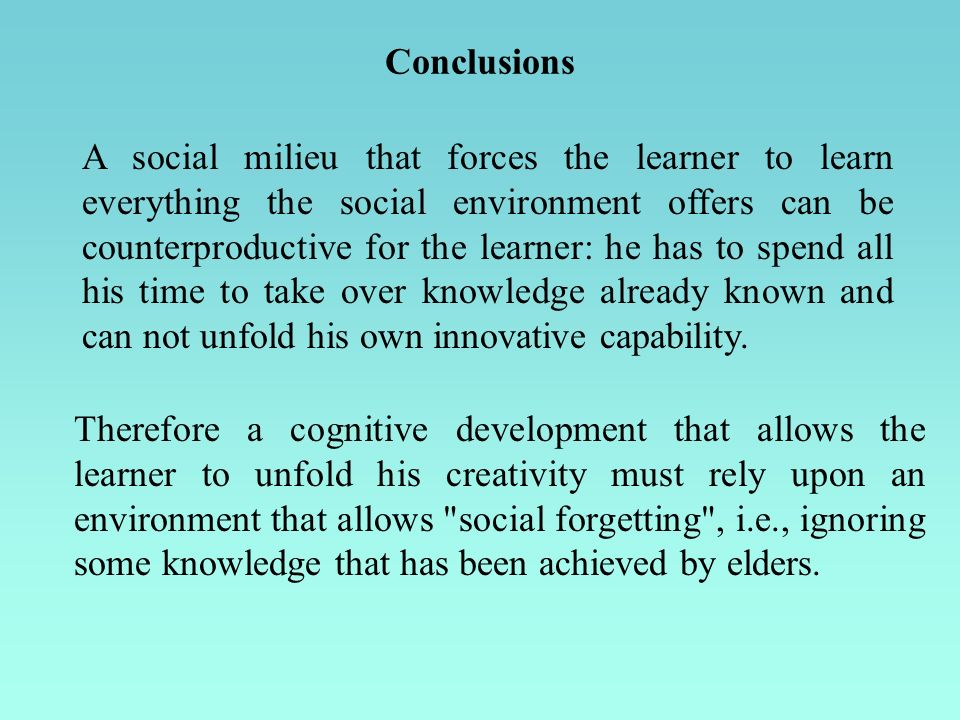Conclusions A social milieu that forces the learner to learn everything the social environment offers can be counterproductive for the learner: he has to spend all his time to take over knowledge already known and can not unfold his own innovative capability.