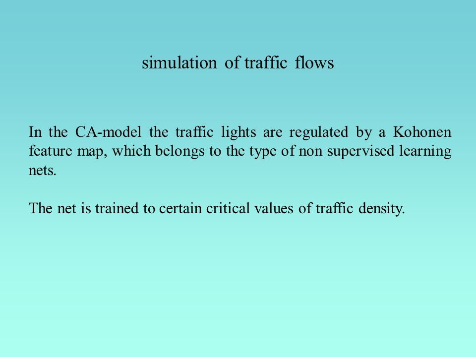 simulation of traffic flows In the CA-model the traffic lights are regulated by a Kohonen feature map, which belongs to the type of non supervised learning nets.