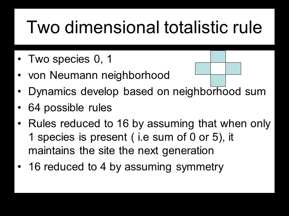 Two dimensional totalistic rule Two species 0, 1 von Neumann neighborhood Dynamics develop based on neighborhood sum 64 possible rules Rules reduced to 16 by assuming that when only 1 species is present ( i.e sum of 0 or 5), it maintains the site the next generation 16 reduced to 4 by assuming symmetry