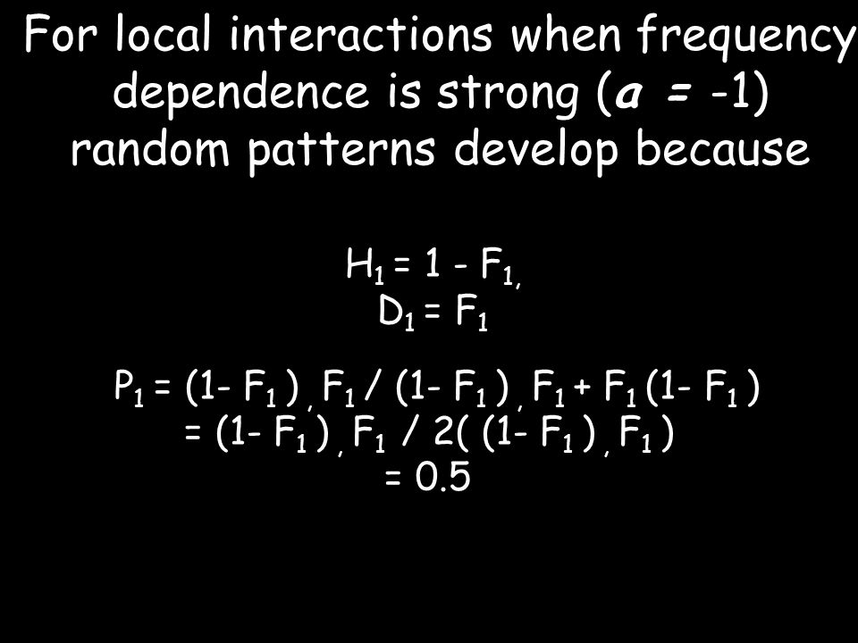 For local interactions when frequency dependence is strong (a = -1) random patterns develop because H 1 = 1 - F 1, D 1 = F 1 P 1 = (1- F 1 ), F 1 / (1- F 1 ), F 1 + F 1 (1- F 1 ) = (1- F 1 ), F 1 / 2( (1- F 1 ), F 1 ) = 0.5