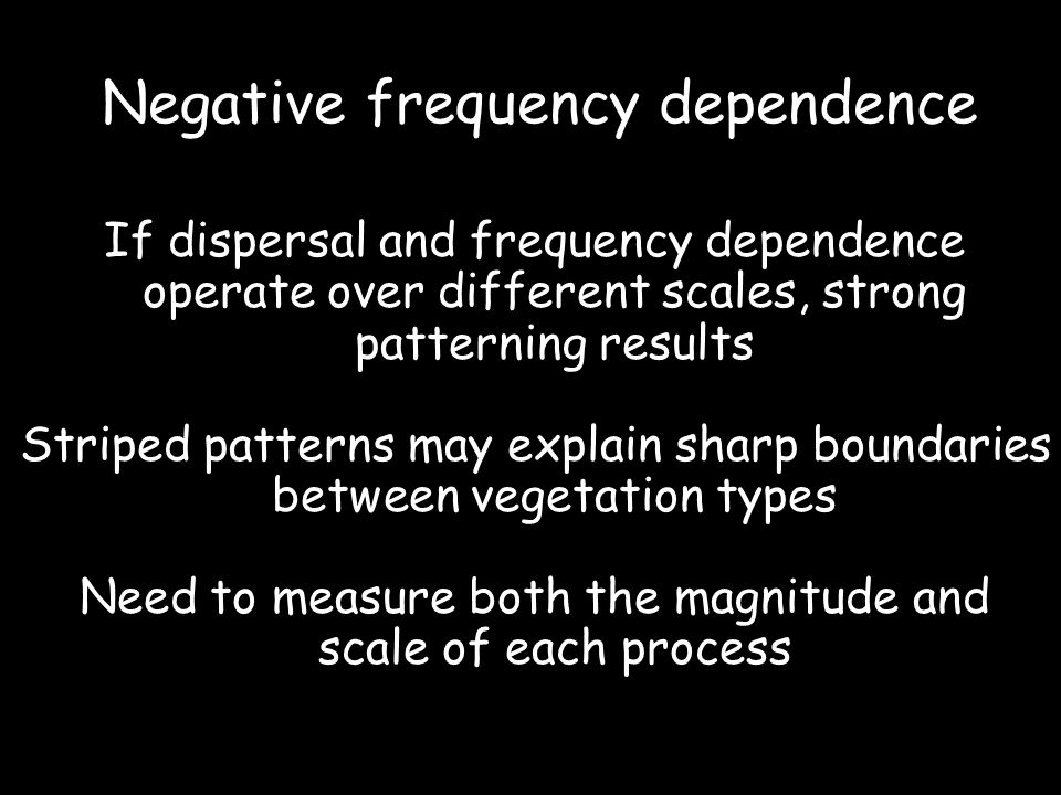 Negative frequency dependence If dispersal and frequency dependence operate over different scales, strong patterning results Striped patterns may explain sharp boundaries between vegetation types Need to measure both the magnitude and scale of each process