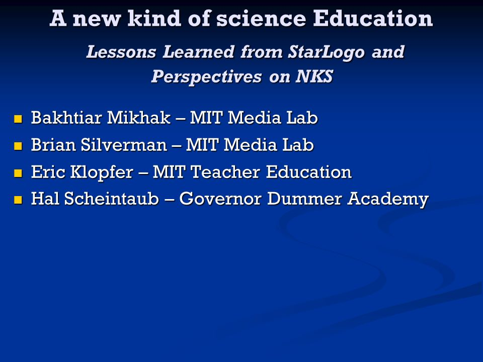A new kind of science Education Lessons Learned from StarLogo and Perspectives on NKS Bakhtiar Mikhak – MIT Media Lab Bakhtiar Mikhak – MIT Media Lab Brian Silverman – MIT Media Lab Brian Silverman – MIT Media Lab Eric Klopfer – MIT Teacher Education Eric Klopfer – MIT Teacher Education Hal Scheintaub – Governor Dummer Academy Hal Scheintaub – Governor Dummer Academy